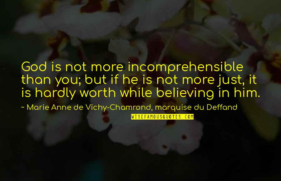 You're Just Not Worth It Quotes By Marie Anne De Vichy-Chamrond, Marquise Du Deffand: God is not more incomprehensible than you; but