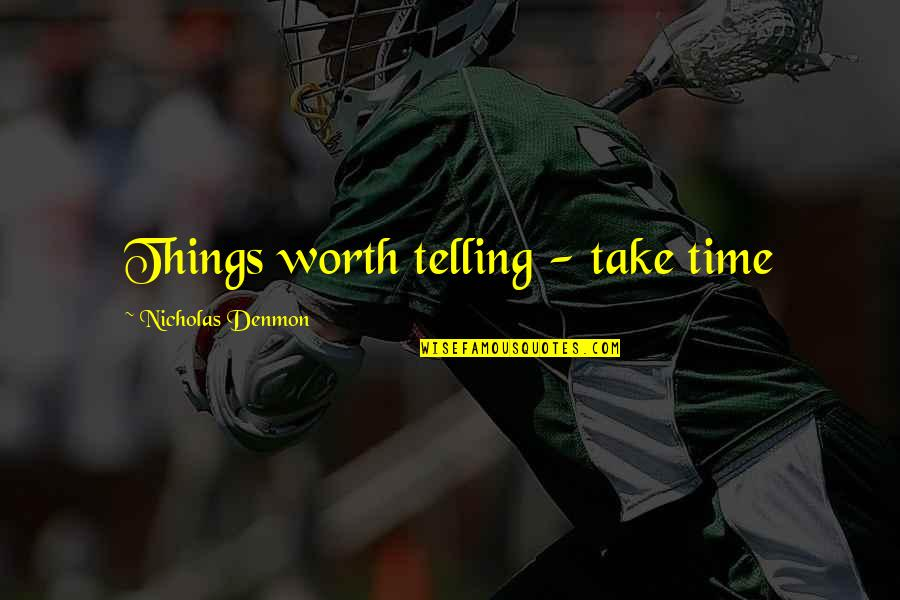 You're Just Not Worth It Quotes By Nicholas Denmon: Things worth telling - take time