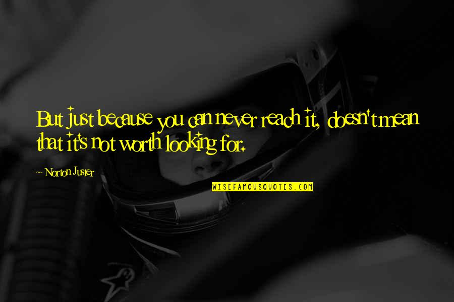 You're Just Not Worth It Quotes By Norton Juster: But just because you can never reach it,