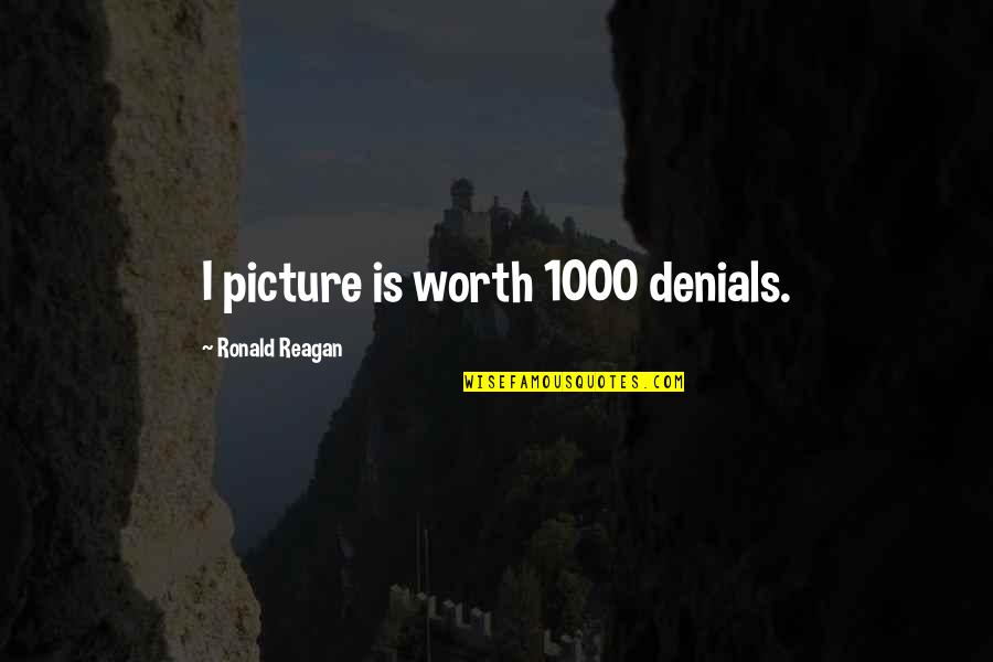 You're Just Not Worth It Quotes By Ronald Reagan: I picture is worth 1000 denials.