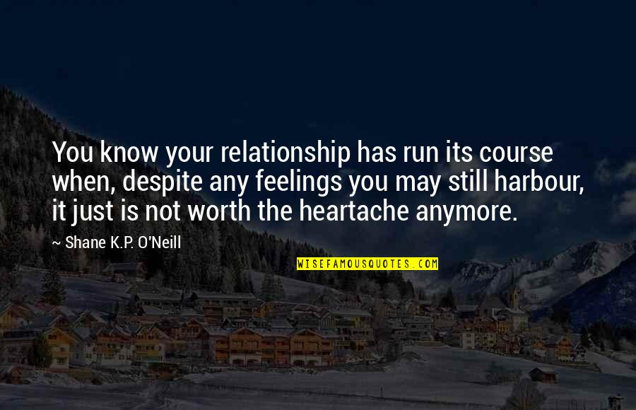 You're Just Not Worth It Quotes By Shane K.P. O'Neill: You know your relationship has run its course