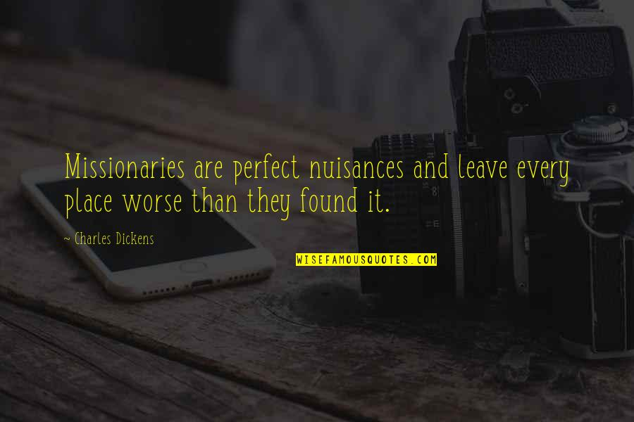 You're Just So Perfect Quotes By Charles Dickens: Missionaries are perfect nuisances and leave every place