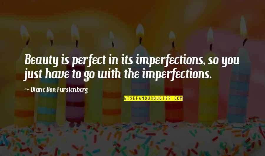 You're Just So Perfect Quotes By Diane Von Furstenberg: Beauty is perfect in its imperfections, so you