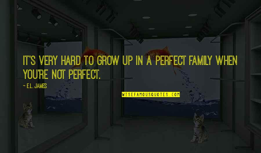 You're Just So Perfect Quotes By E.L. James: It's very hard to grow up in a