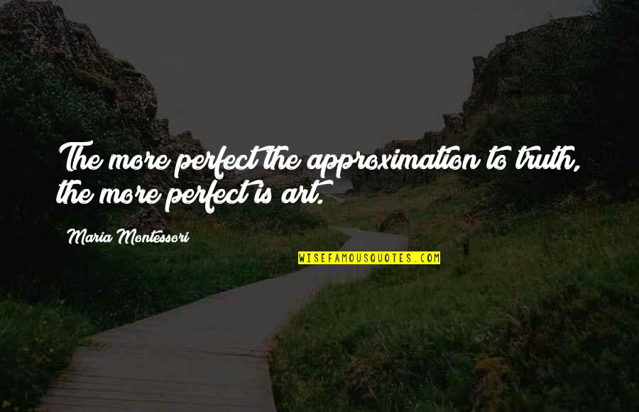 You're Just So Perfect Quotes By Maria Montessori: The more perfect the approximation to truth, the