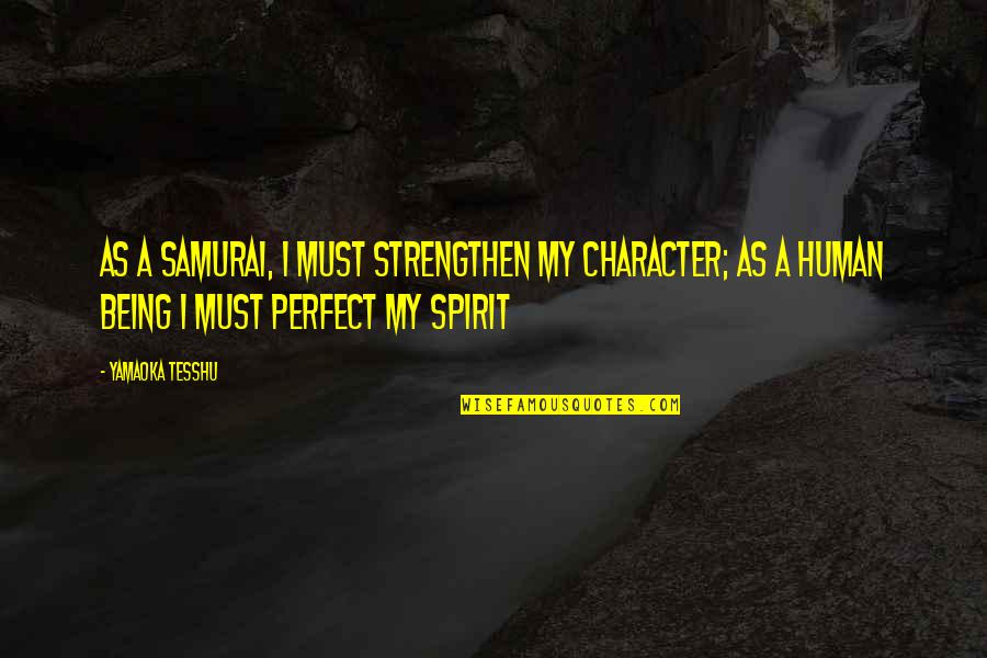 You're Just So Perfect Quotes By Yamaoka Tesshu: As a samurai, I must strengthen my character;