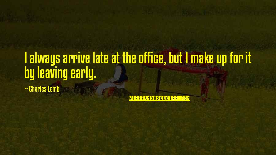 You're Leaving Work Quotes By Charles Lamb: I always arrive late at the office, but