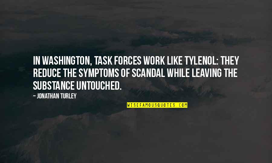 You're Leaving Work Quotes By Jonathan Turley: In Washington, task forces work like Tylenol: they