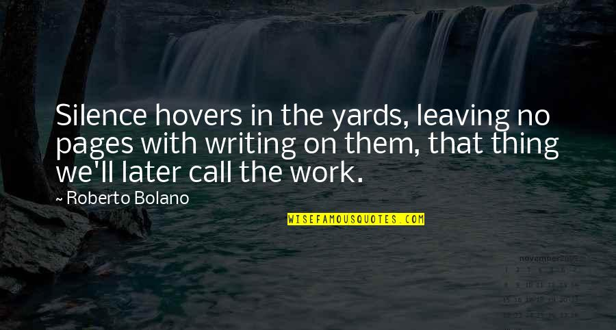 You're Leaving Work Quotes By Roberto Bolano: Silence hovers in the yards, leaving no pages