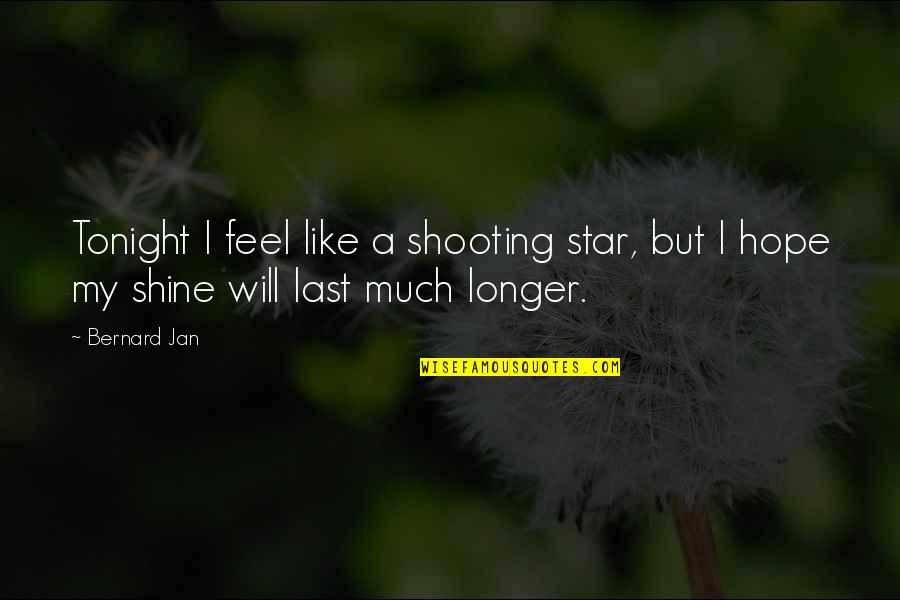 You're Like A Shooting Star Quotes By Bernard Jan: Tonight I feel like a shooting star, but