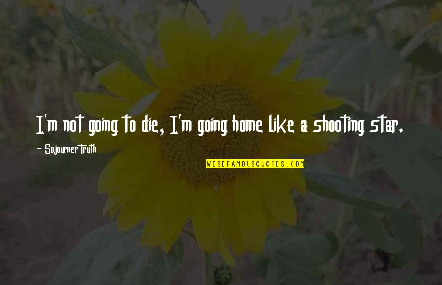 You're Like A Shooting Star Quotes By Sojourner Truth: I'm not going to die, I'm going home
