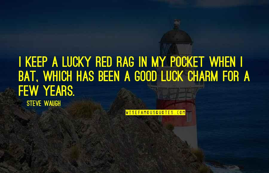You're My Good Luck Charm Quotes By Steve Waugh: I keep a lucky red rag in my