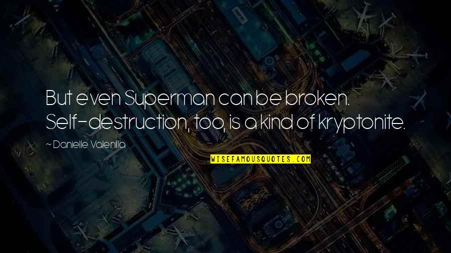 You're My Kryptonite Quotes By Danielle Valenilla: But even Superman can be broken. Self-destruction, too,