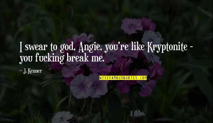 You're My Kryptonite Quotes By J. Kenner: I swear to god, Angie, you're like Kryptonite