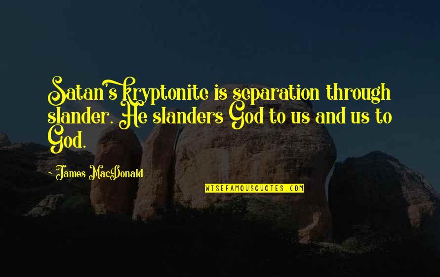 You're My Kryptonite Quotes By James MacDonald: Satan's kryptonite is separation through slander. He slanders
