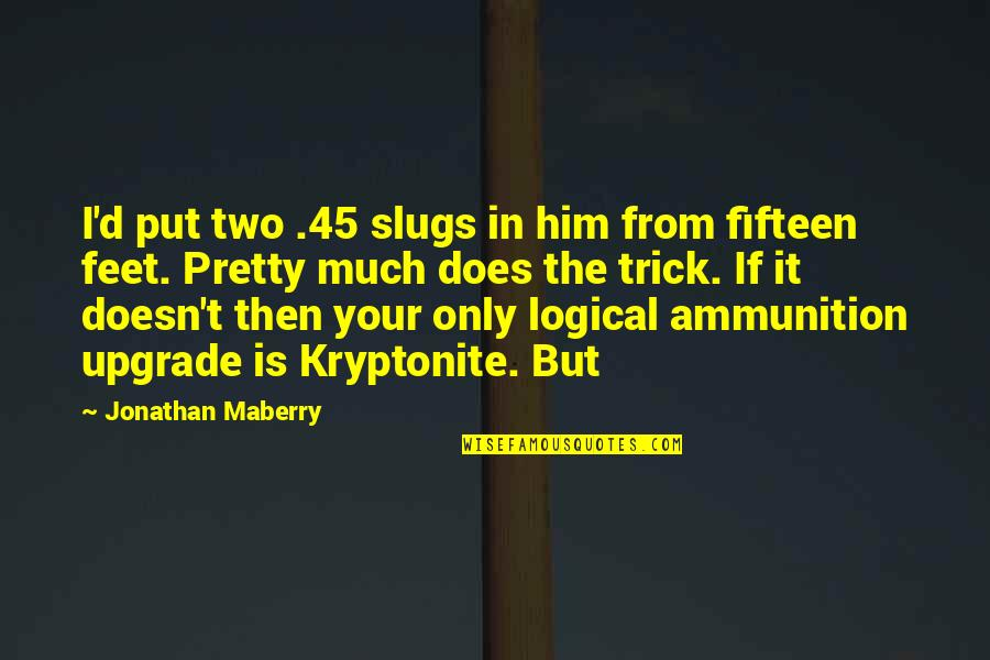 You're My Kryptonite Quotes By Jonathan Maberry: I'd put two .45 slugs in him from