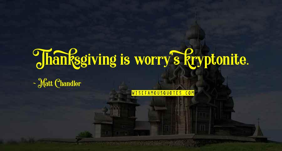 You're My Kryptonite Quotes By Matt Chandler: Thanksgiving is worry's kryptonite.