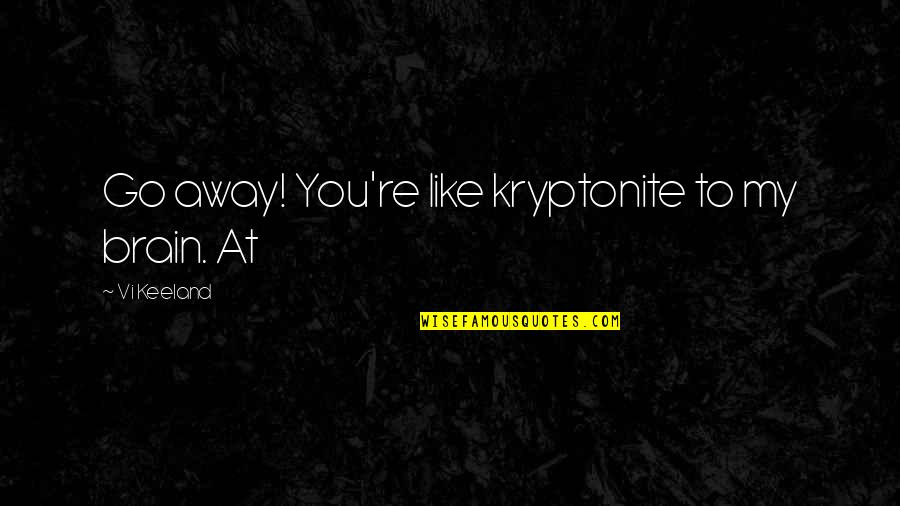 You're My Kryptonite Quotes By Vi Keeland: Go away! You're like kryptonite to my brain.