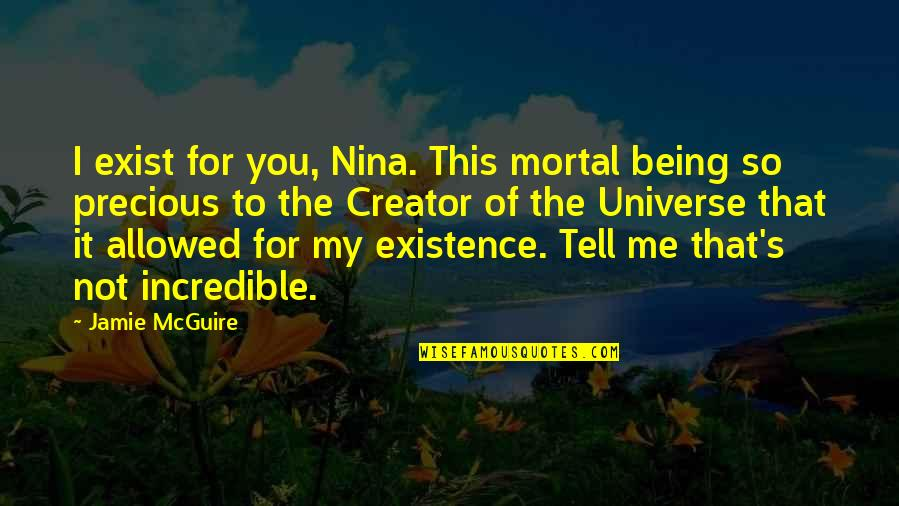 You're My Universe Quotes By Jamie McGuire: I exist for you, Nina. This mortal being