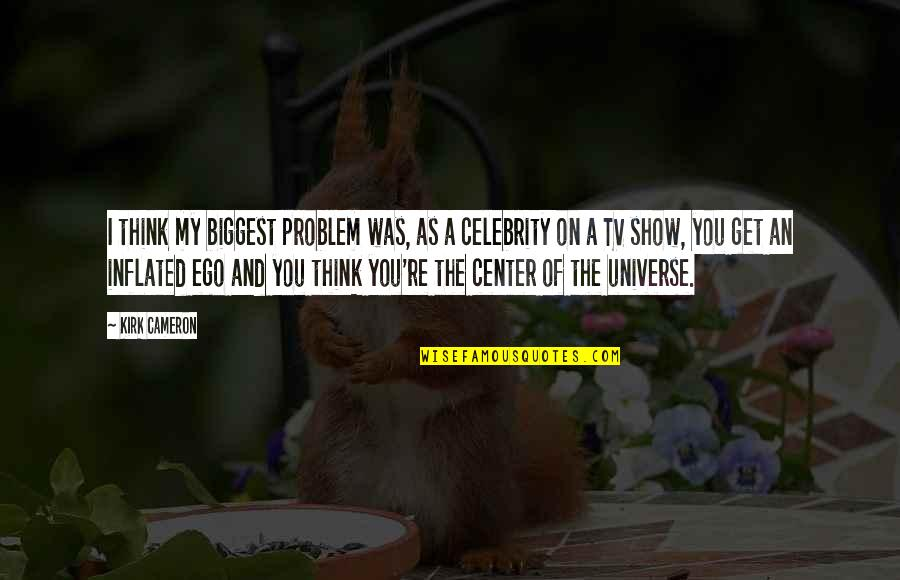 You're My Universe Quotes By Kirk Cameron: I think my biggest problem was, as a