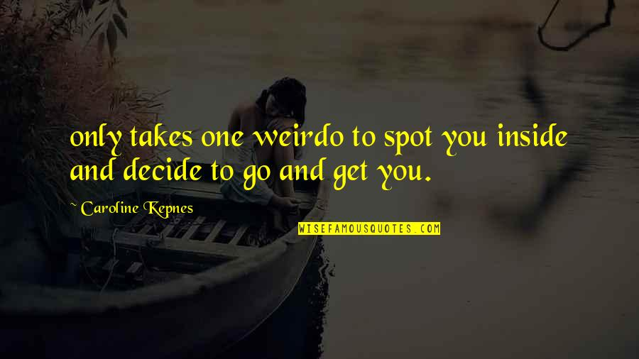 You're My Weirdo Quotes By Caroline Kepnes: only takes one weirdo to spot you inside