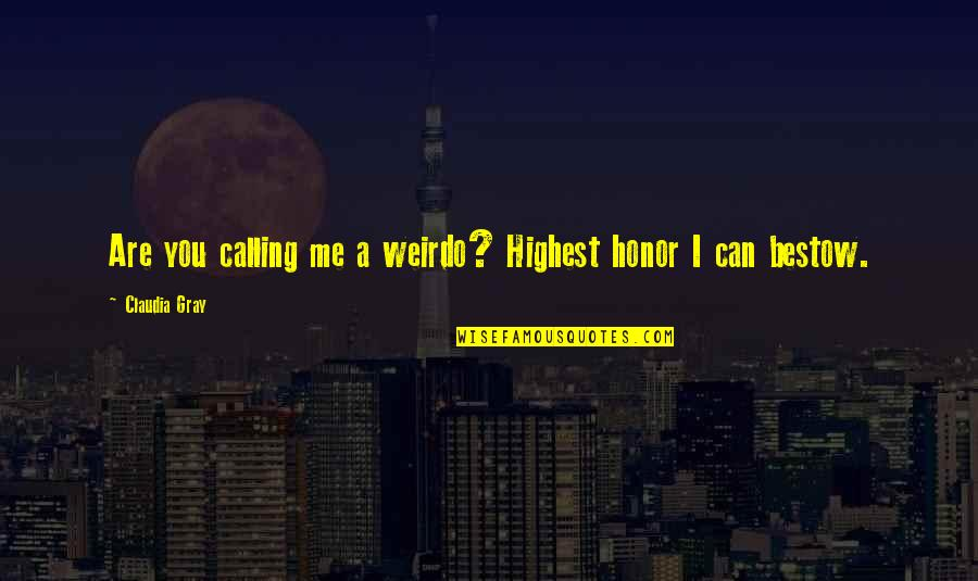 You're My Weirdo Quotes By Claudia Gray: Are you calling me a weirdo? Highest honor