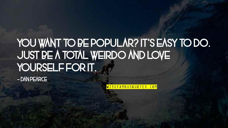 You're My Weirdo Quotes By Dan Pearce: You want to be popular? It's easy to