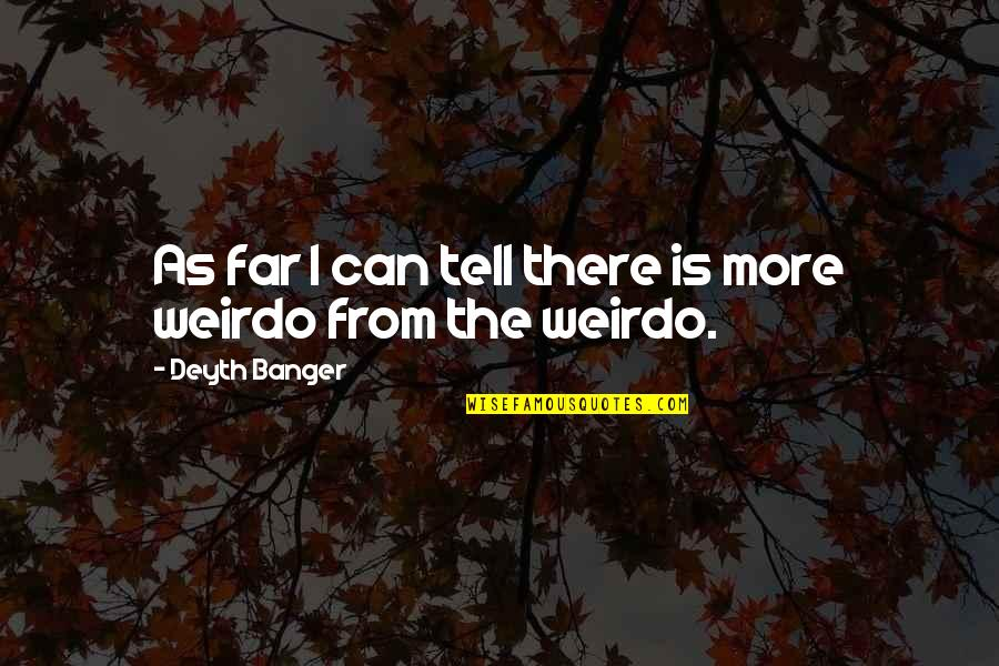 You're My Weirdo Quotes By Deyth Banger: As far I can tell there is more