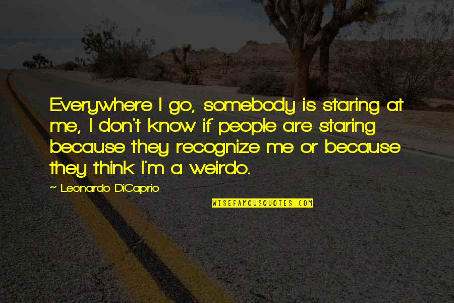 You're My Weirdo Quotes By Leonardo DiCaprio: Everywhere I go, somebody is staring at me,