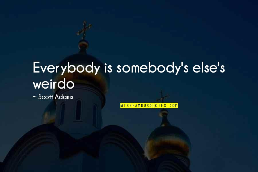 You're My Weirdo Quotes By Scott Adams: Everybody is somebody's else's weirdo
