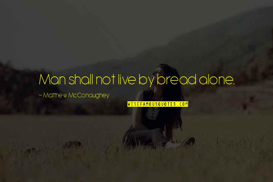 You're Not Alone Bible Quotes By Matthew McConaughey: Man shall not live by bread alone.