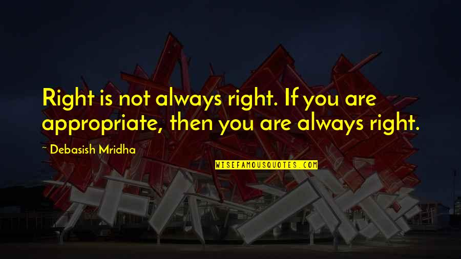 You're Not Always Right Quotes By Debasish Mridha: Right is not always right. If you are