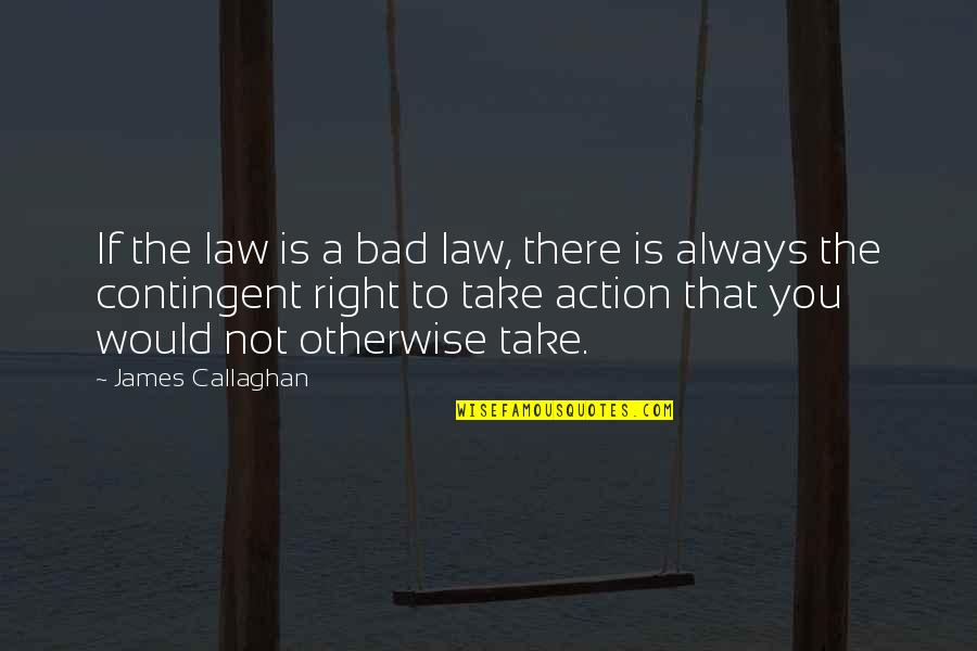You're Not Always Right Quotes By James Callaghan: If the law is a bad law, there