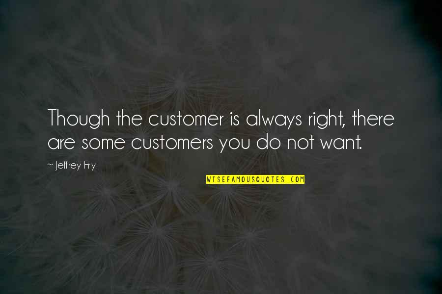You're Not Always Right Quotes By Jeffrey Fry: Though the customer is always right, there are