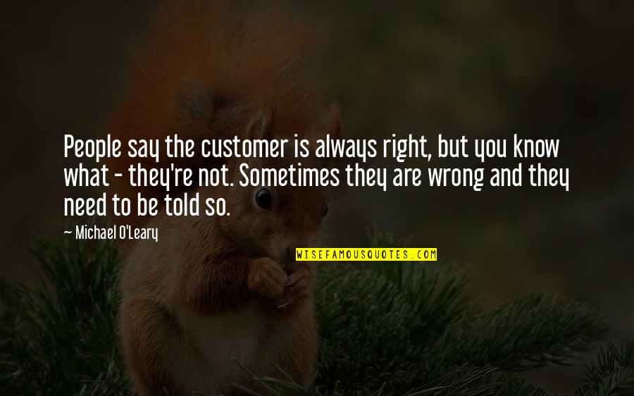 You're Not Always Right Quotes By Michael O'Leary: People say the customer is always right, but