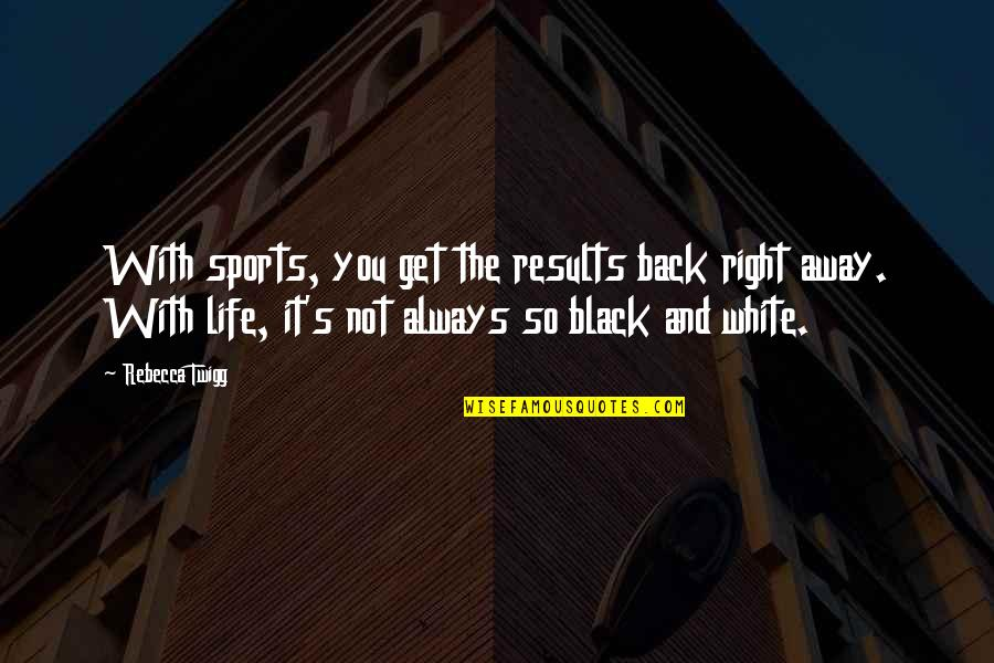 You're Not Always Right Quotes By Rebecca Twigg: With sports, you get the results back right