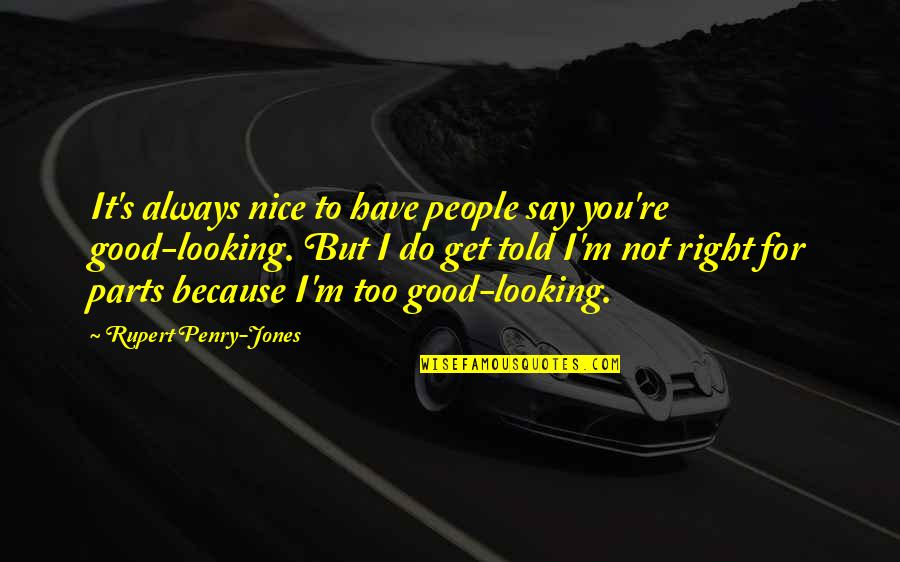 You're Not Always Right Quotes By Rupert Penry-Jones: It's always nice to have people say you're