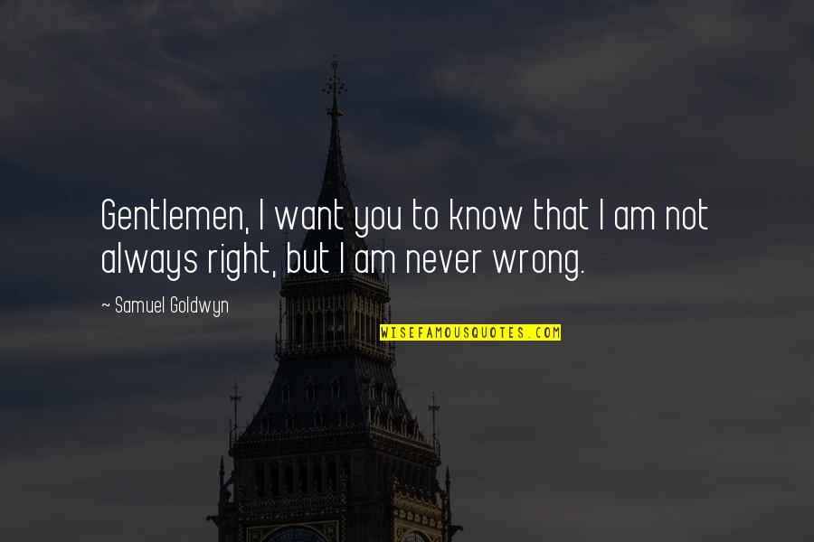 You're Not Always Right Quotes By Samuel Goldwyn: Gentlemen, I want you to know that I