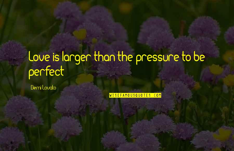 You're Not Perfect But I Love You Quotes By Demi Lovato: Love is larger than the pressure to be