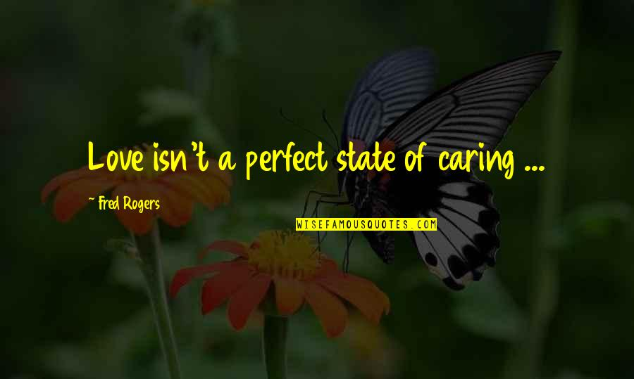 You're Not Perfect But I Love You Quotes By Fred Rogers: Love isn't a perfect state of caring ...