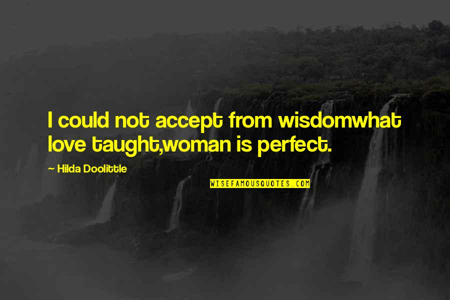 You're Not Perfect But I Love You Quotes By Hilda Doolittle: I could not accept from wisdomwhat love taught,woman