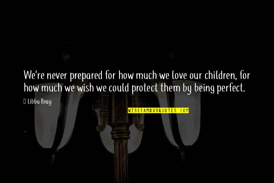 You're Not Perfect But I Love You Quotes By Libba Bray: We're never prepared for how much we love