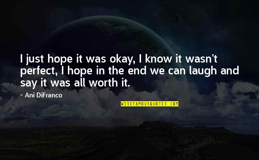 You're Not Perfect But You're Worth It Quotes By Ani DiFranco: I just hope it was okay, I know