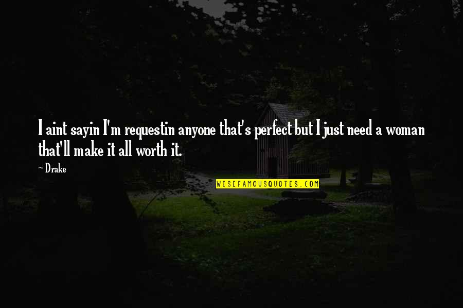 You're Not Perfect But You're Worth It Quotes By Drake: I aint sayin I'm requestin anyone that's perfect