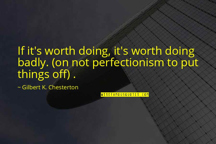 You're Not Perfect But You're Worth It Quotes By Gilbert K. Chesterton: If it's worth doing, it's worth doing badly.