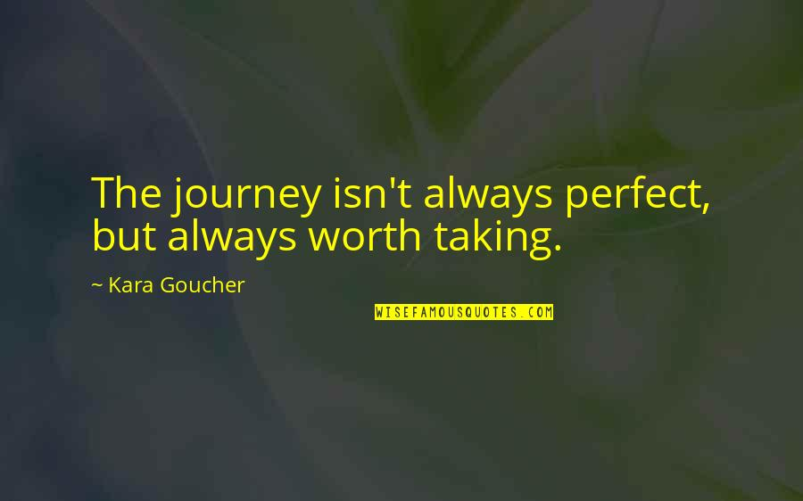 You're Not Perfect But You're Worth It Quotes By Kara Goucher: The journey isn't always perfect, but always worth