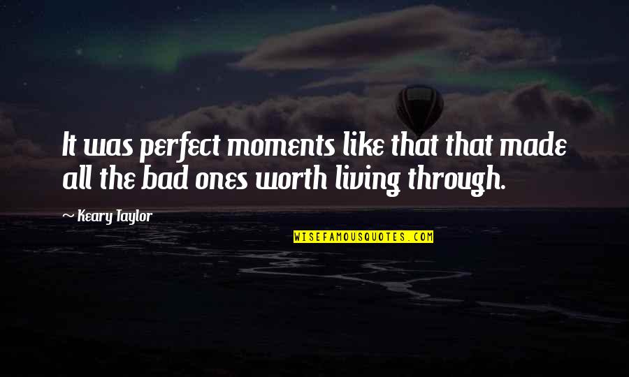 You're Not Perfect But You're Worth It Quotes By Keary Taylor: It was perfect moments like that that made
