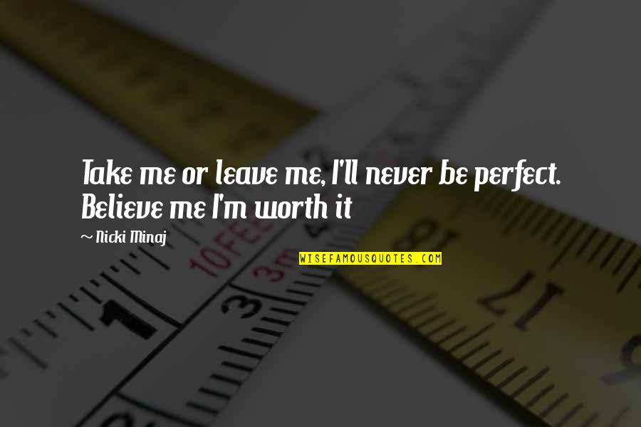 You're Not Perfect But You're Worth It Quotes By Nicki Minaj: Take me or leave me, I'll never be