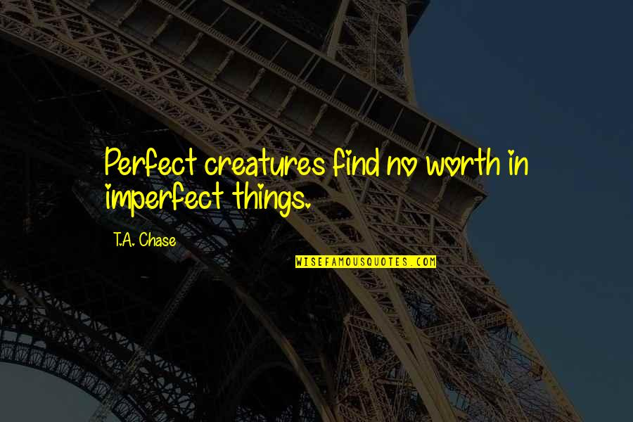 You're Not Perfect But You're Worth It Quotes By T.A. Chase: Perfect creatures find no worth in imperfect things.