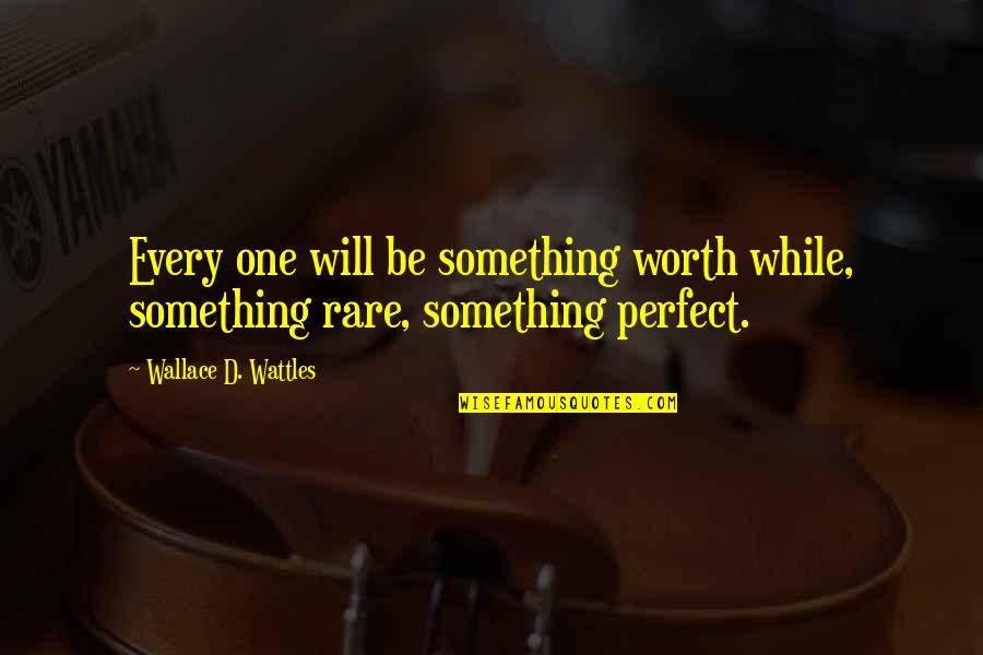 You're Not Perfect But You're Worth It Quotes By Wallace D. Wattles: Every one will be something worth while, something